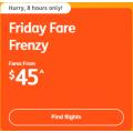 Jetstar - Friday Fares Frenzy: Domestic Flights from $45 e.g. Sydney to Gold Coast $45 etc.